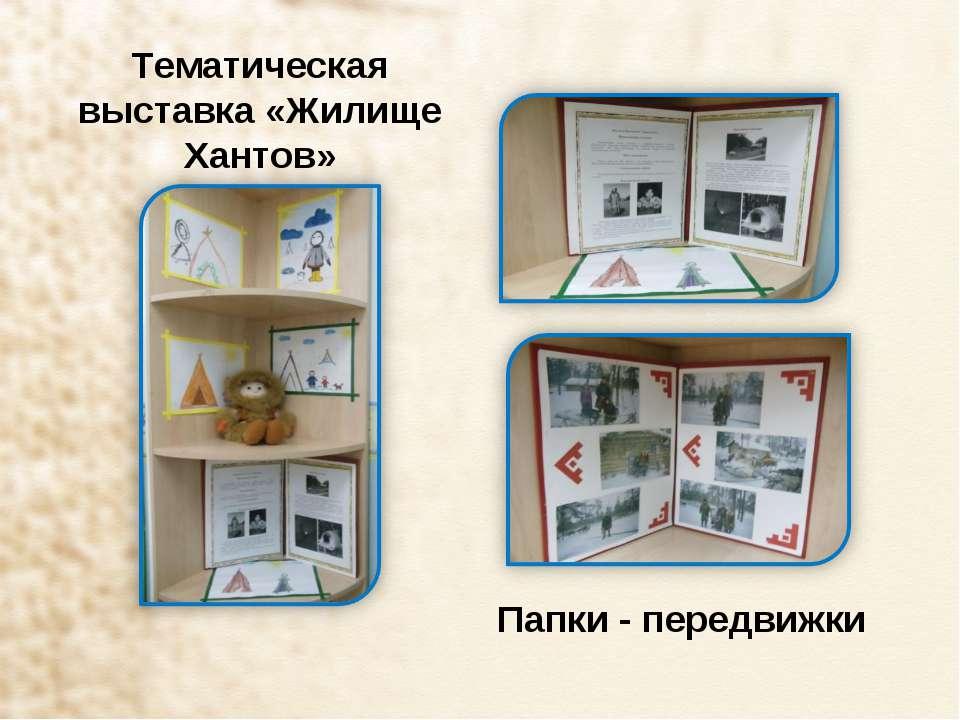 Тематическая выставка «Жилище Хантов» Папки - передвижки