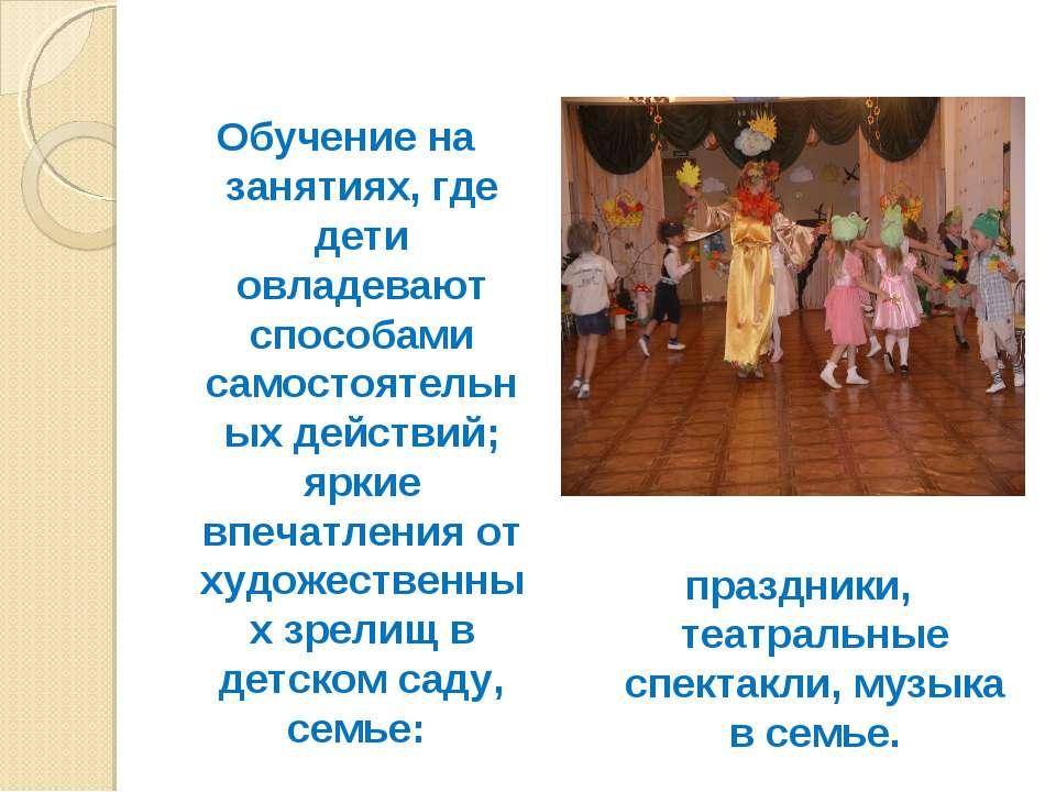 Обучение на занятиях, где дети овладевают способами самостоятельных действий;...