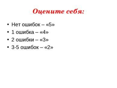 Оцените себя: Нет ошибок – «5» 1 ошибка – «4» 2 ошибки – «3» 3-5 ошибок – «2»
