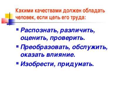 Какими качествами должен обладать человек, если цель его труда: Распознать, р...