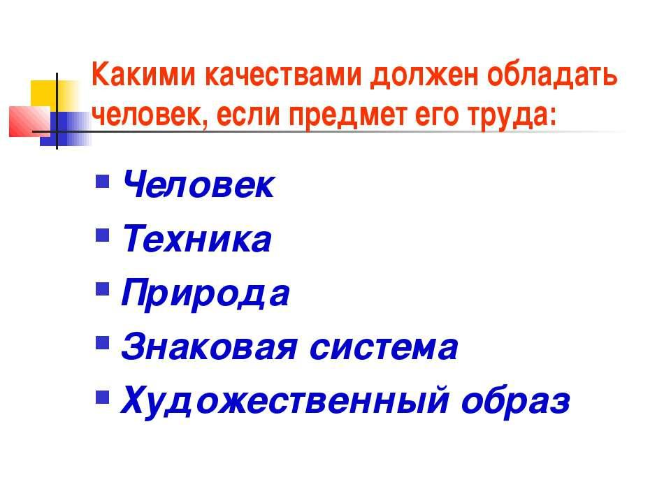 Какими качествами должен обладать человек, если предмет его труда: Человек Те...