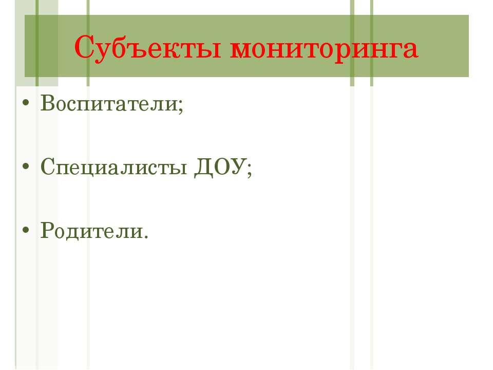 Субъекты мониторинга Воспитатели; Специалисты ДОУ; Родители.