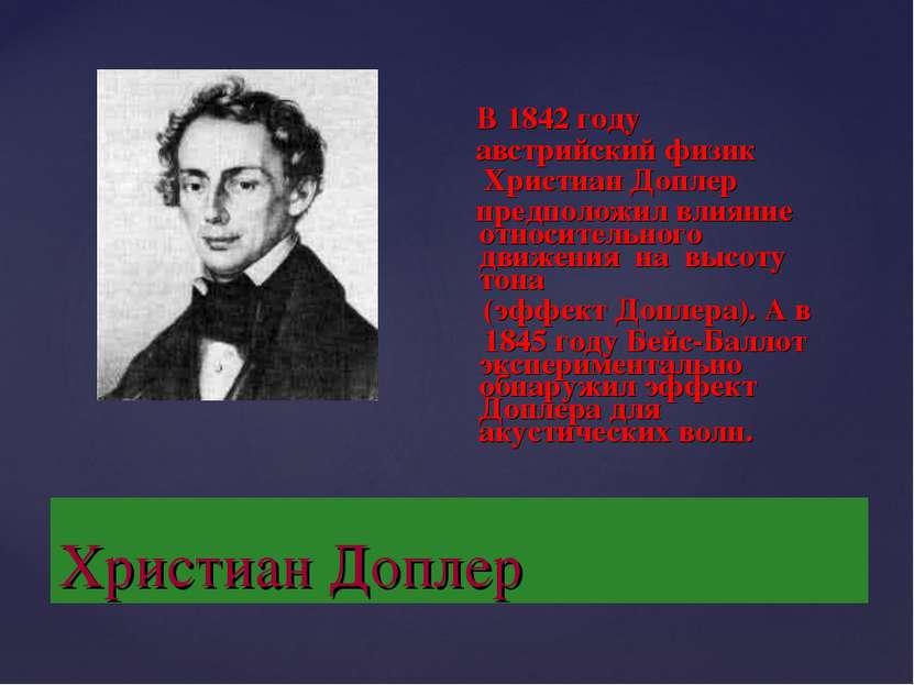 Христиан Доплер В 1842 году австрийский физик Христиан Доплер предположил вли...