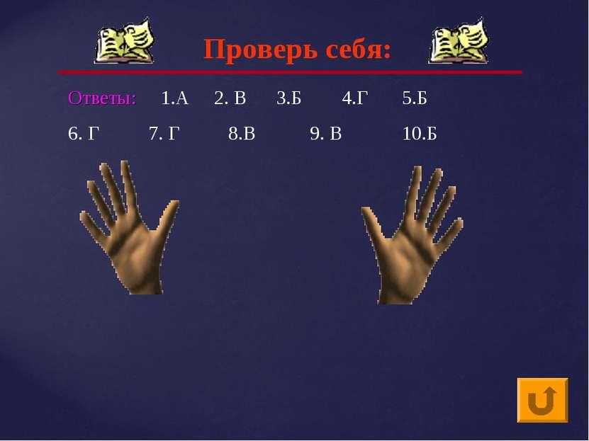 Проверь себя: Ответы: 1.А 2. В 3.Б 4.Г 5.Б 6. Г 7. Г 8.В 9. В 10.Б