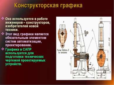 Конструкторская графика Она используется в работе инженеров – конструкторов, ...