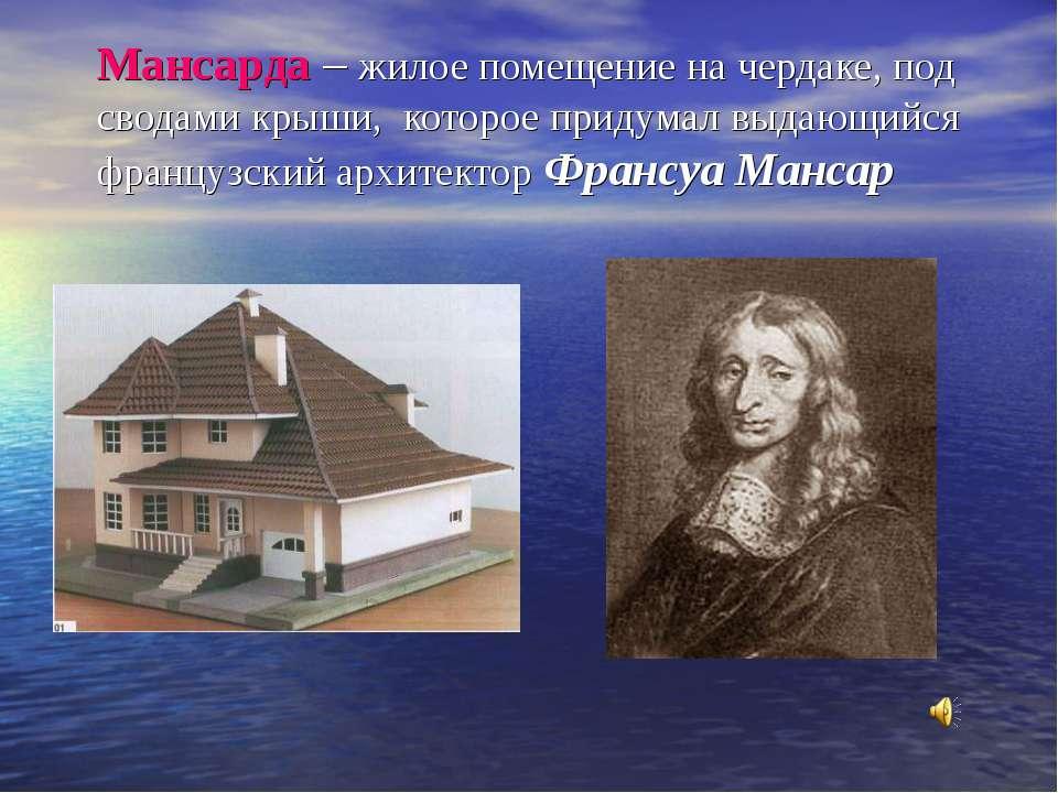 Мансарда – жилое помещение на чердаке, под сводами крыши, которое придумал вы...