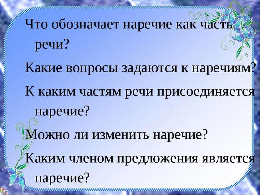 Что обозначает наречие как часть речи? Какие вопросы задаются к наречиям? К к...