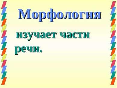 Морфология изучает части речи.