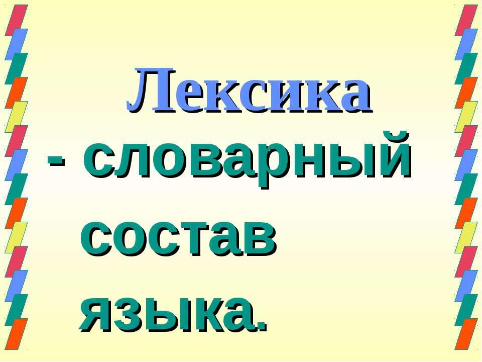 Лексика - словарный состав языка.