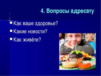 4. Вопросы адресату Как ваше здоровье? Какие новости? Как живёте?