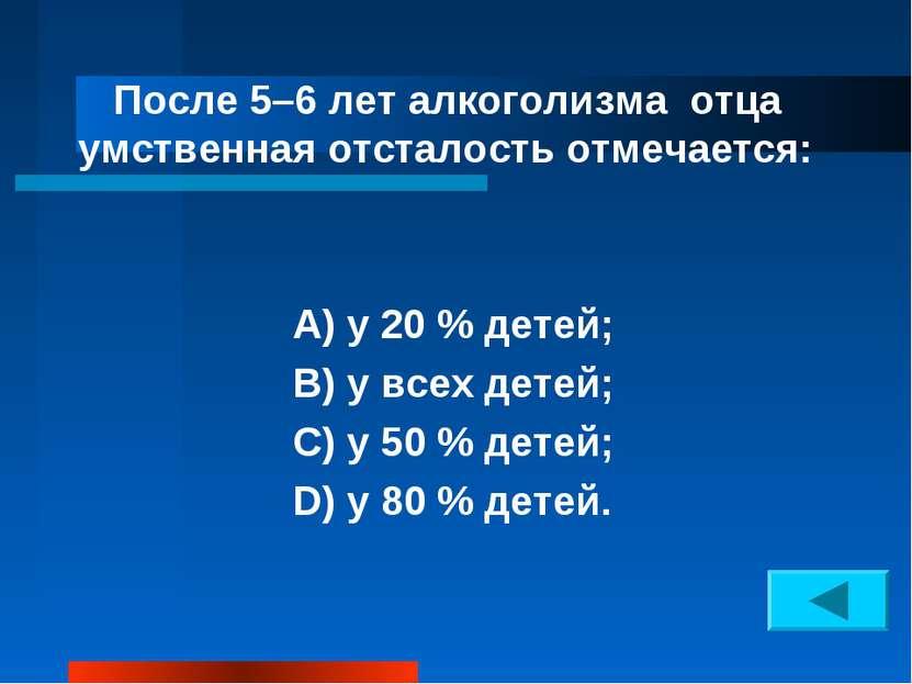После 5–6 лет алкоголизма отца умственная отсталость отмечается: А) у 20 % де...