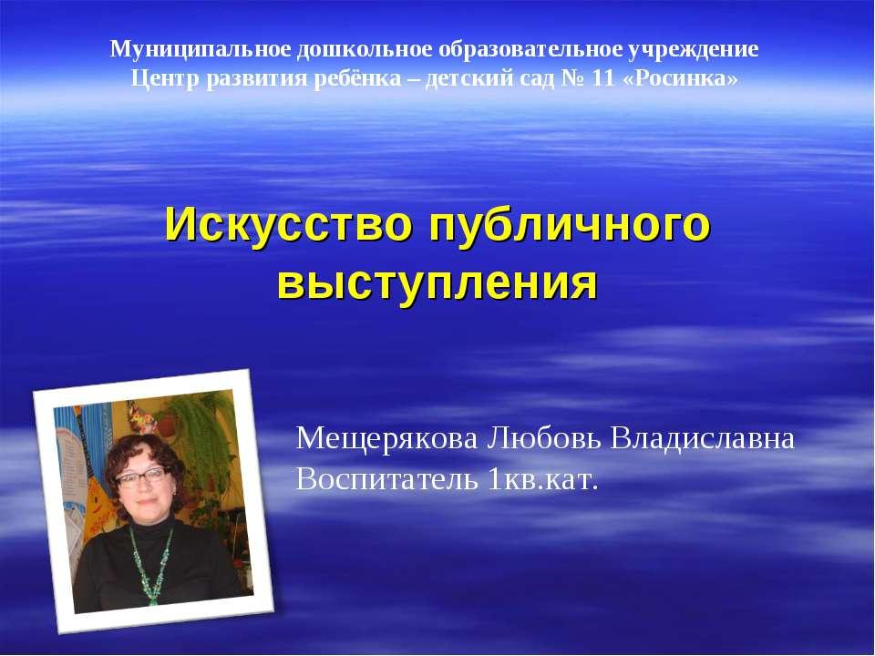 Искусство публичного выступления Мещерякова Любовь Владиславна Воспитатель 1к...
