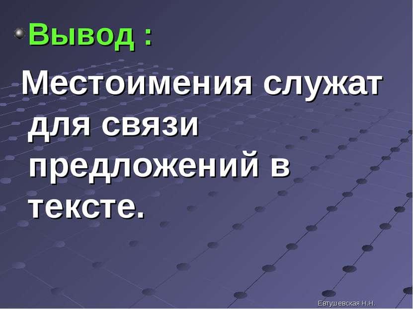 Вывод : Местоимения служат для связи предложений в тексте. Евтушевская Н.Н. Е...
