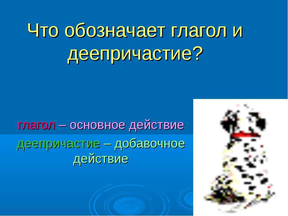 Что обозначает глагол и деепричастие? глагол – основное действие деепричастие...