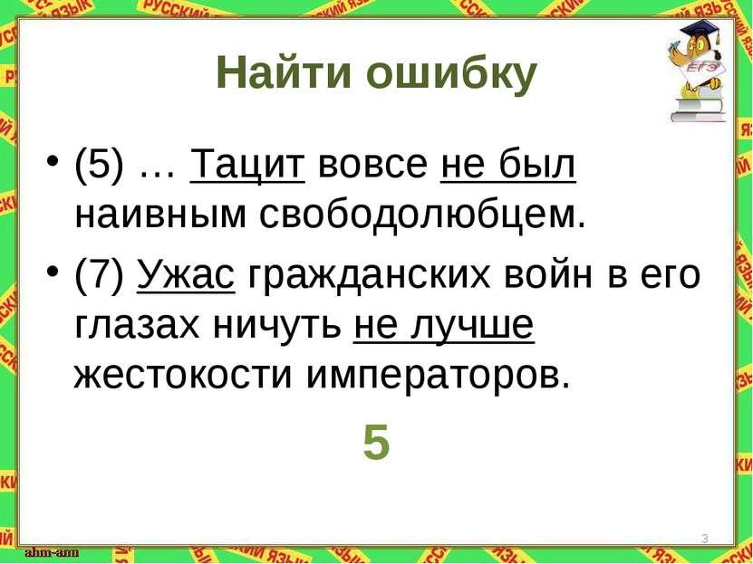 Найти ошибку (5) … Тацит вовсе не был наивным свободолюбцем. (7) Ужас граждан...
