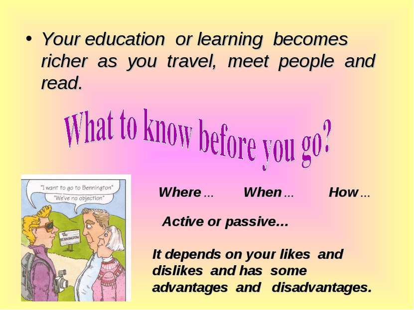 Your education or learning becomes richer as you travel, meet people and read...
