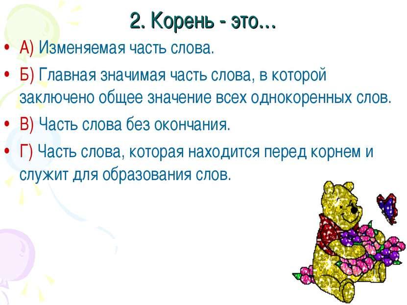 2. Корень - это… А) Изменяемая часть слова. Б) Главная значимая часть слова, ...