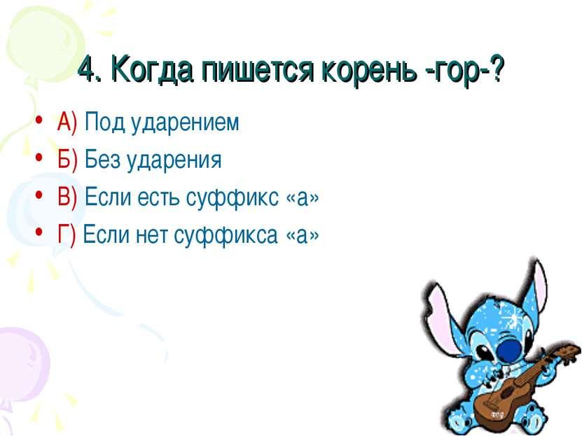 4. Когда пишется корень -гор-? А) Под ударением Б) Без ударения В) Если есть ...