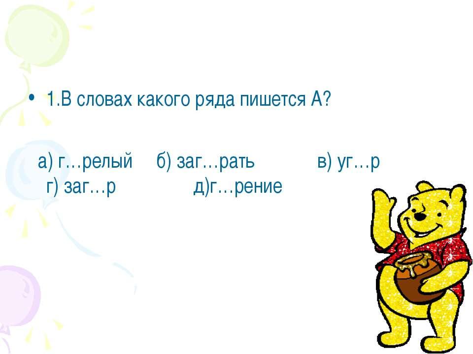 1.В словах какого ряда пишется А? а) г…релый б) заг…рать в) уг…р г) заг…р д)г...