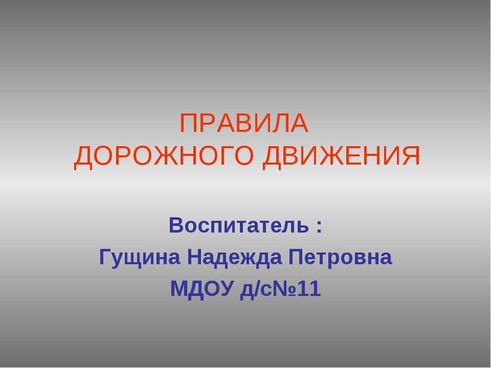 ПРАВИЛА ДОРОЖНОГО ДВИЖЕНИЯ Воспитатель : Гущина Надежда Петровна МДОУ д/с№11