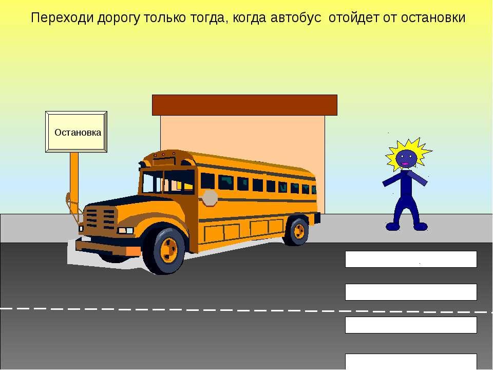 Переходи дорогу только тогда, когда автобус отойдет от остановки Остановка