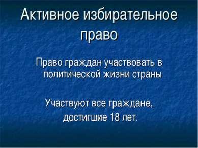 Активное избирательное право Право граждан участвовать в политической жизни с...