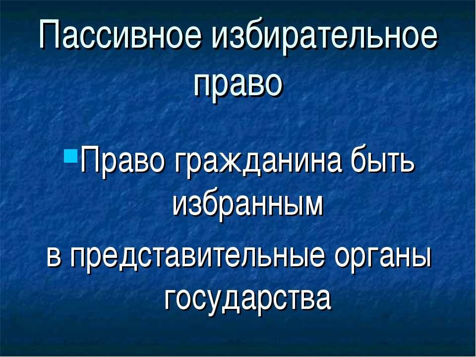 Пассивное избирательное право Право гражданина быть избранным в представитель...