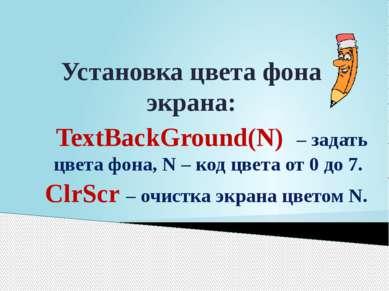 Установка цвета фона экрана: TextBackGround(N) – задать цвета фона, N – код ц...