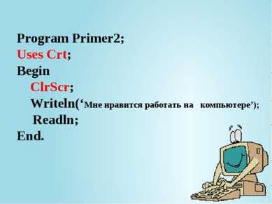 Program Primer2; Uses Crt; Begin ClrScr; Writeln('Мне нравится работать на ко...