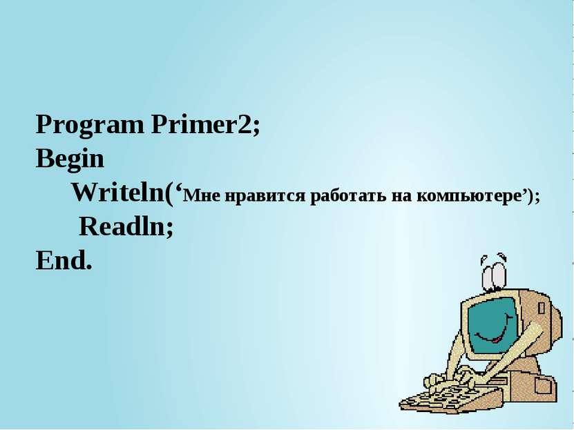 Program Primer2; Begin Writeln('Мне нравится работать на компьютере'); Readln...