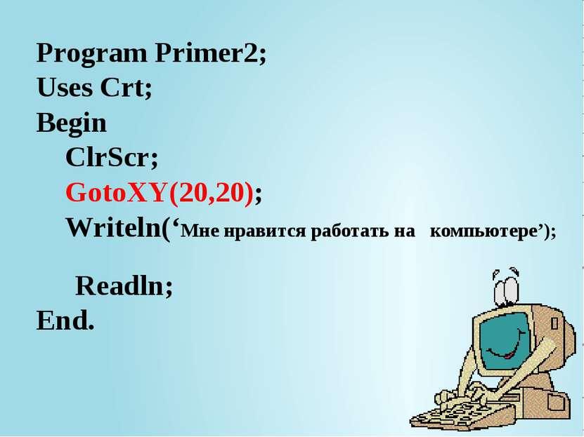 Program Primer2; Uses Crt; Begin ClrScr; GotoXY(20,20); Writeln('Мне нравится...