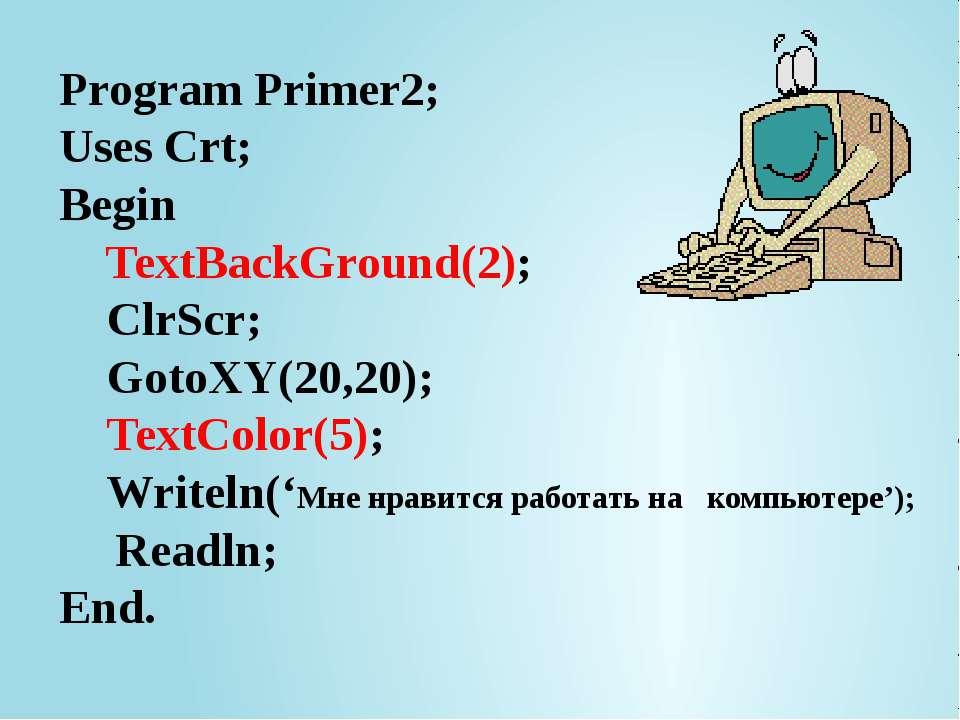 Program Primer2; Uses Crt; Begin TextBackGround(2); ClrScr; GotoXY(20,20); Te...