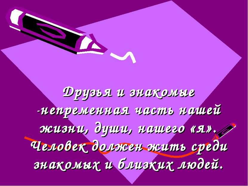 Друзья и знакомые -непременная часть нашей жизни, души, нашего «я». Человек д...