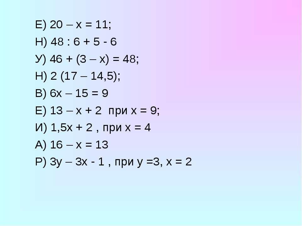 Е) 20 – х = 11; Н) 48 : 6 + 5 - 6 У) 46 + (3 – х) = 48; Н) 2 (17 – 14,5); В) ...