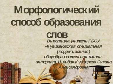 Морфологический способ образования слов Выполнила учитель ГБОУ «Кувшиновская ...