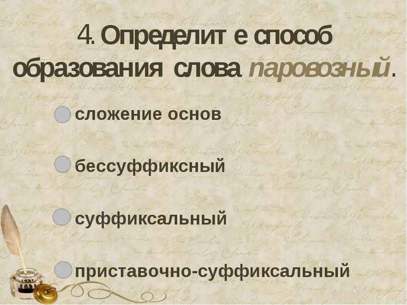 4. Определите способ образования слова паровозный. сложение основ бессуффиксн...