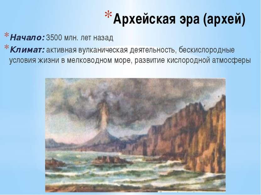 Архейская эра (архей) Начало: 3500 млн. лет назад Климат: активная вулканичес...