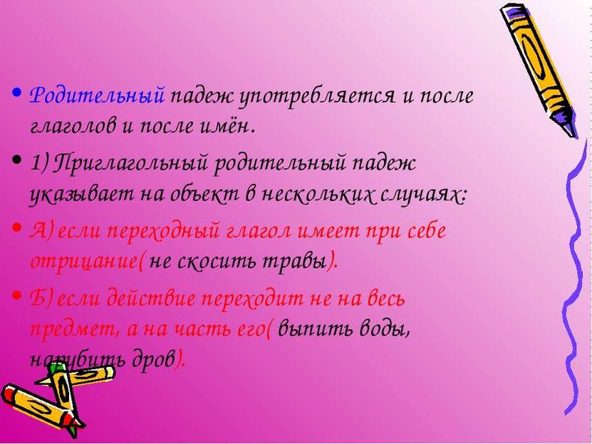 Родительный падеж употребляется и после глаголов и после имён. 1) Приглагольн...