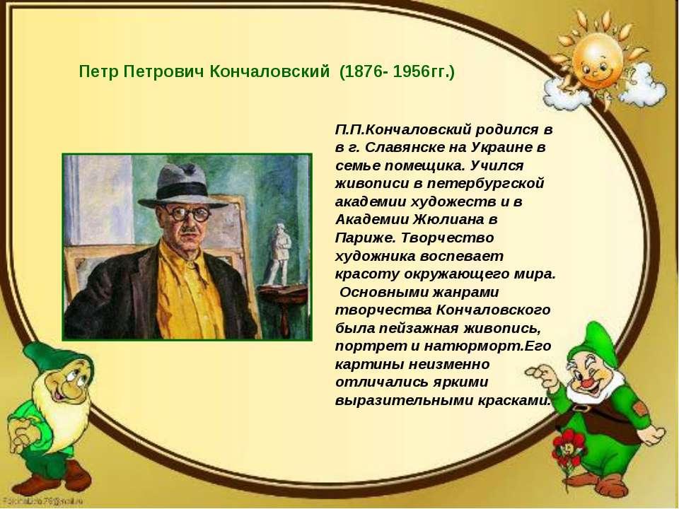 Петр Петрович Кончаловский (1876- 1956гг.) П.П.Кончаловский родился в в г. Сл...