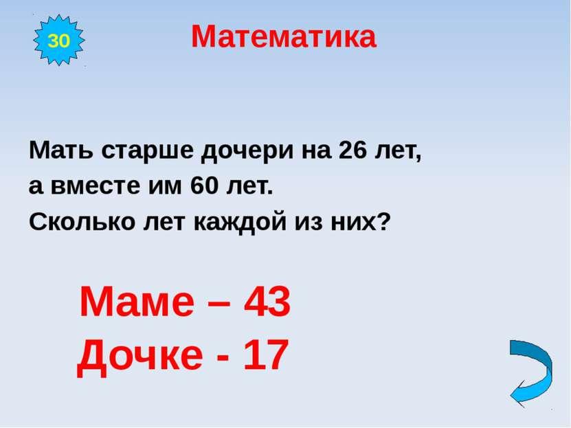 Математика Мать старше дочери на 26 лет, а вместе им 60 лет. Сколько лет кажд...