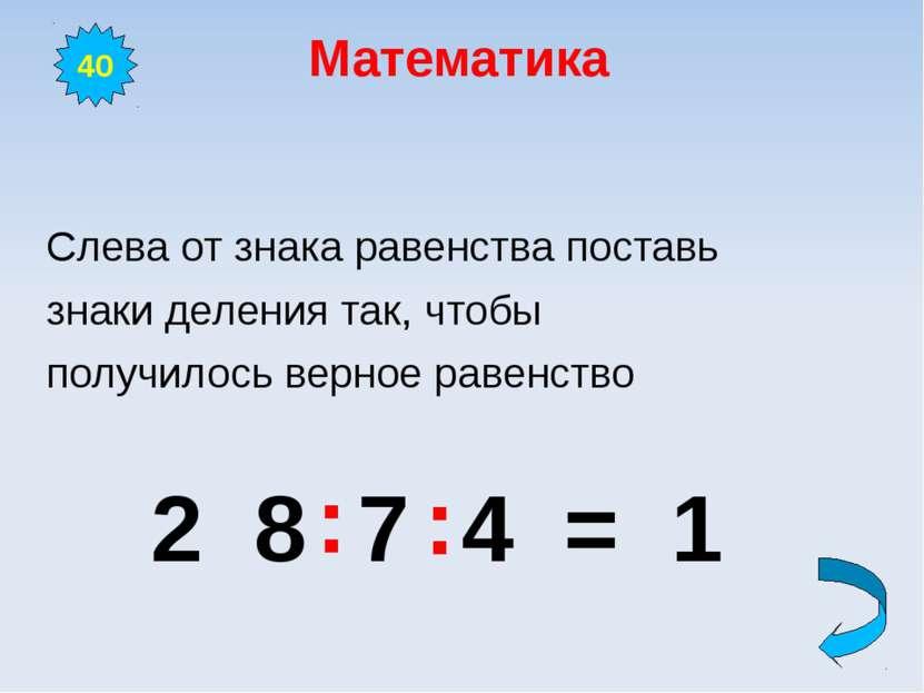 Математика Слева от знака равенства поставь знаки деления так, чтобы получило...