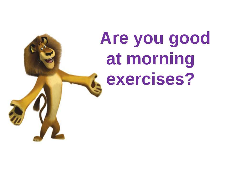 Are you good at morning exercises?