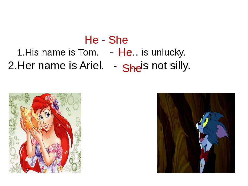 He - She 1.His name is Tom. - … is unlucky. He 2.Her name is Ariel. - … is no...