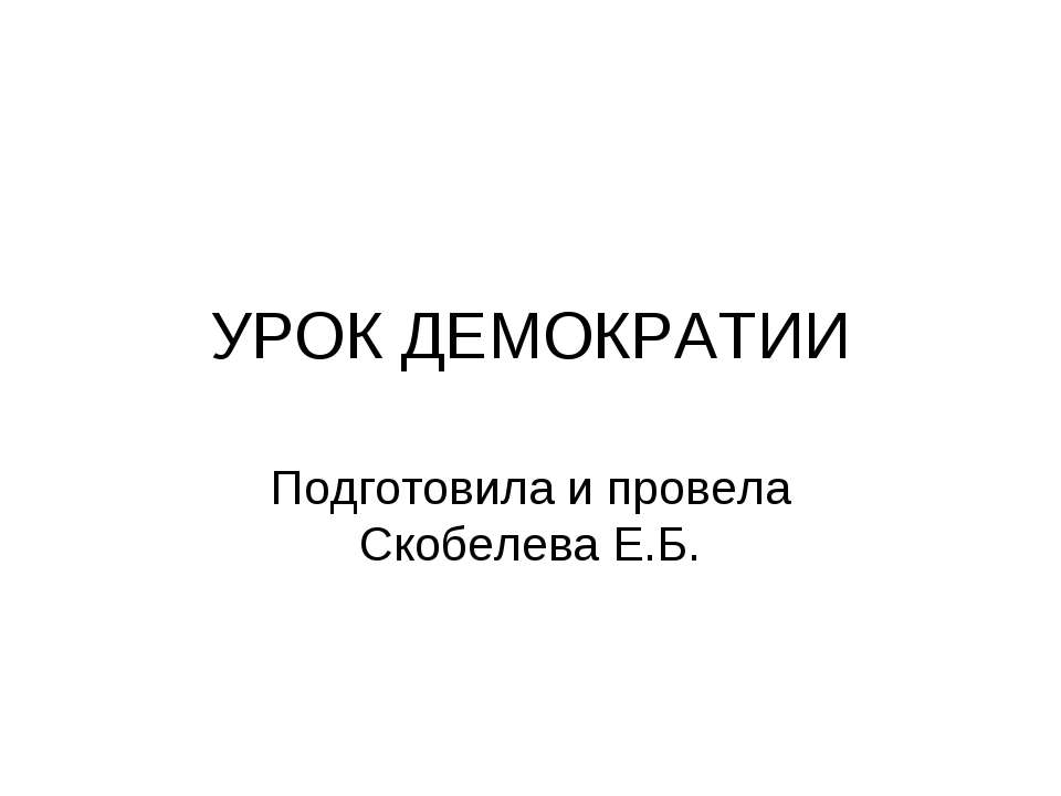 УРОК ДЕМОКРАТИИ Подготовила и провела Скобелева Е.Б.