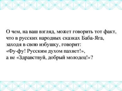 О чем, на ваш взгляд, может говорить тот факт, что в русских народных сказках...