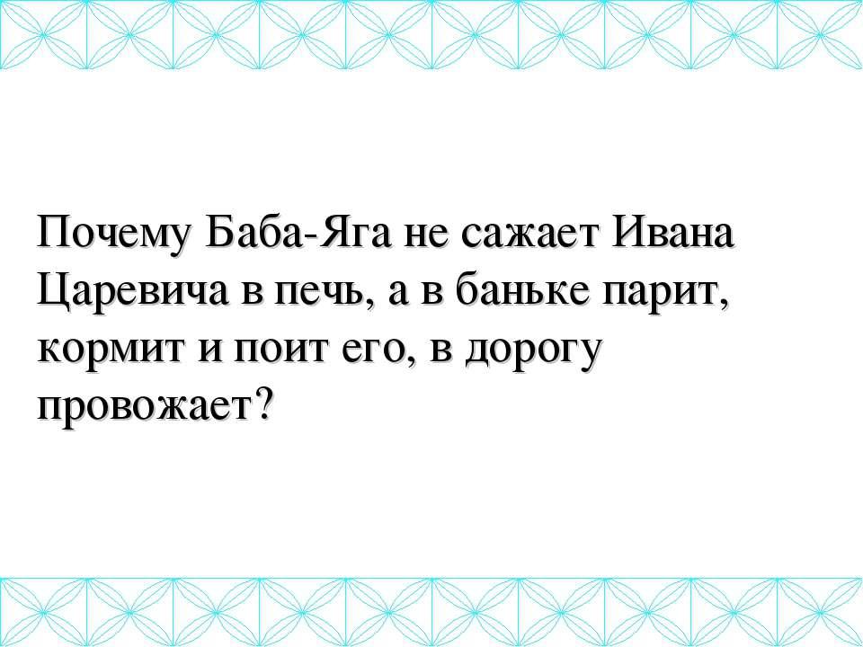 Почему Баба-Яга не сажает Ивана Царевича в печь, а в баньке парит, кормит и п...