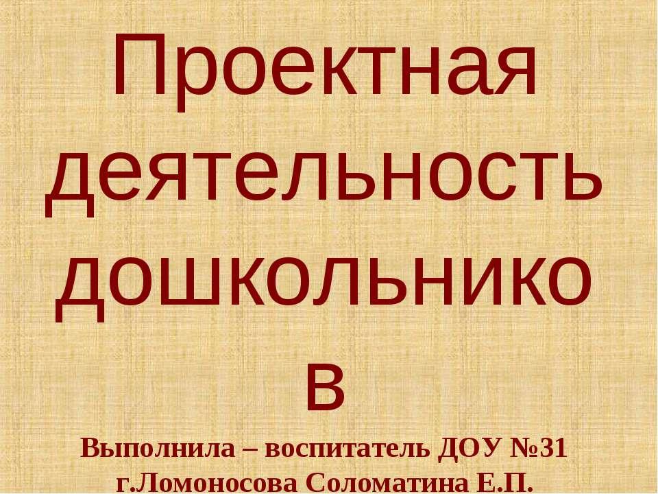 Проектная деятельность дошкольников Выполнила – воспитатель ДОУ №31 г.Ломонос...