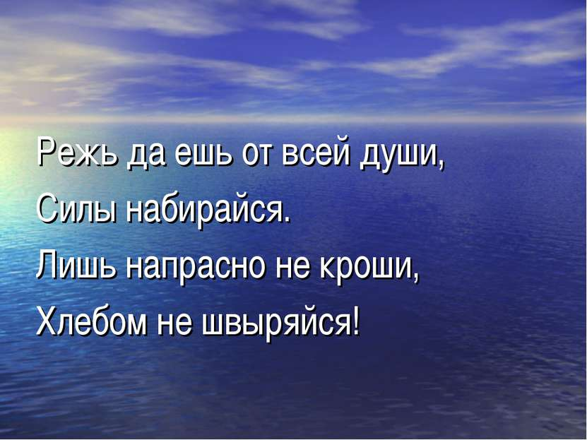 Режь да ешь от всей души, Силы набирайся. Лишь напрасно не кроши, Хлебом не ш...