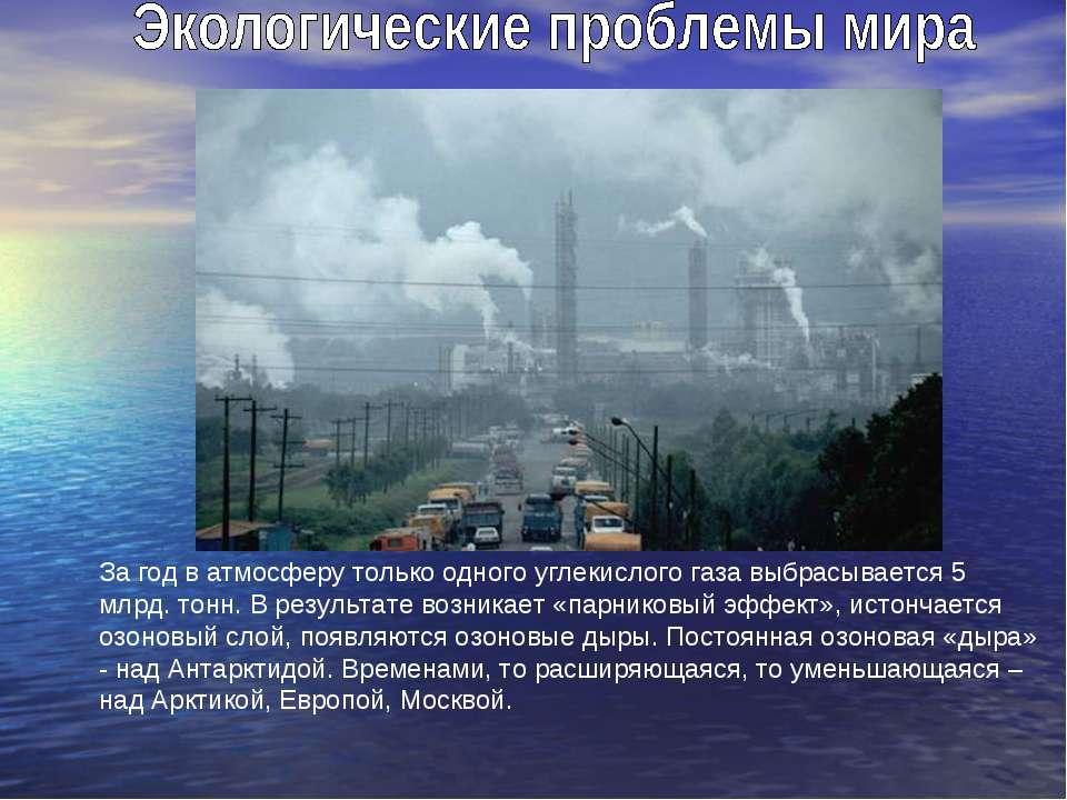 За год в атмосферу только одного углекислого газа выбрасывается 5 млрд. тонн....