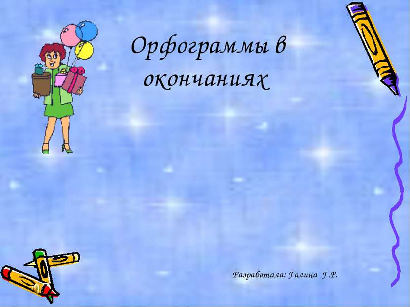 Орфограммы в окончаниях Разработала: Галина Г.Р.